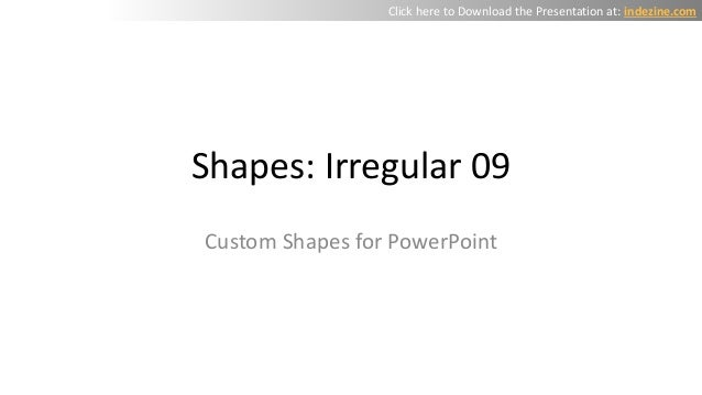 Shapes: Irregular 09 Custom Shapes for PowerPoint Click here to Download the Presentation at: indezine.com
