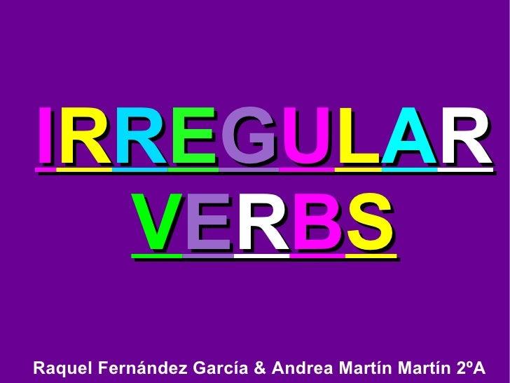 I R R E G U L A R  V E R B S Raquel Fernández García & Andrea Martín Martín 2ºA