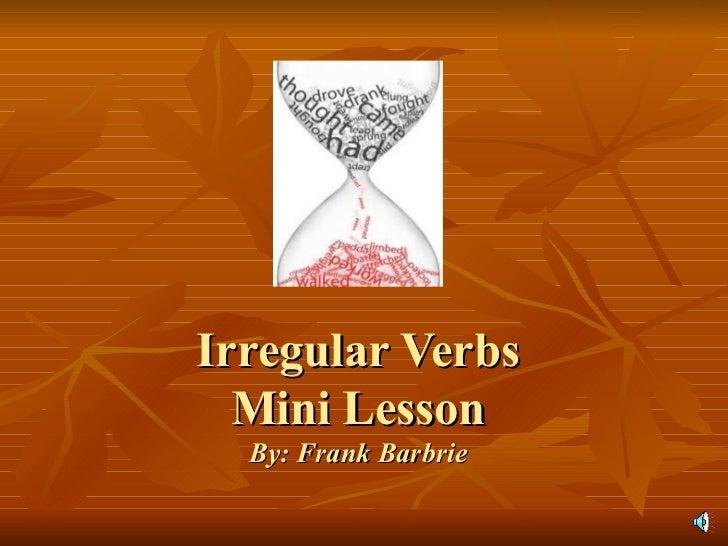 Irregular Verbs Mini Lesson By: Frank Barbrie