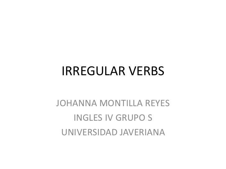 IRREGULAR VERBS <br />JOHANNA MONTILLA REYES <br />INGLES IV GRUPO S<br />UNIVERSIDAD JAVERIANA <br />