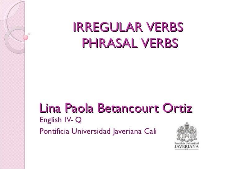 Lina Paola Betancourt Ortiz English IV- Q  Pontificia Universidad Javeriana Cali  IRREGULAR VERBS  PHRASAL VERBS