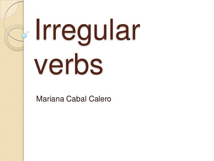 Irregular verbs<br />Mariana Cabal Calero<br />
