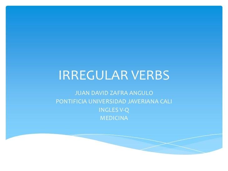 IRREGULAR VERBS<br />JUAN DAVID ZAFRA ANGULO<br />PONTIFICIA UNIVERSIDAD JAVERIANA CALI<br />INGLES V-Q<br />MEDICINA<br />
