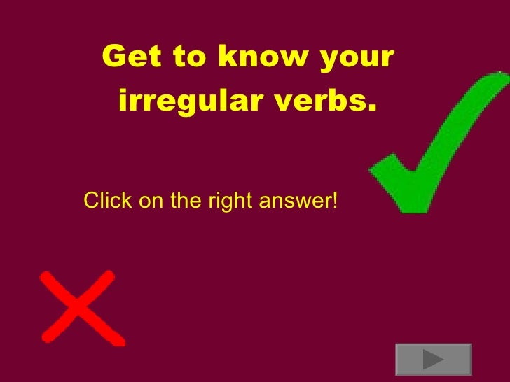 Get to know your irregular verbs. Click on the right answer!