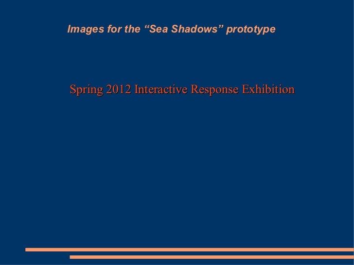 "Images for the ""Sea Shadows"" prototype <ul><li>Spring 2012 Interactive Response Exhibition </li></ul>"