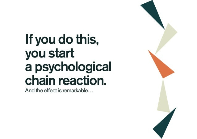 If you do this, you start a psychological chain reaction. And the effect is remarkable…