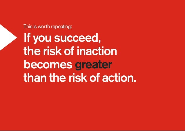 This is worth repeating: If you succeed, the risk of inaction becomes greater than the risk of action.