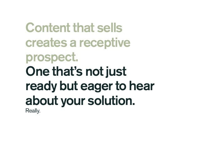 Content that sells creates a receptive prospect. One that's not just ready but eager to hear about your solution. Really.