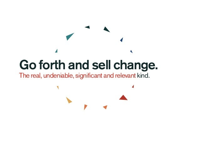 Go forth and sell change. The real, undeniable, significant and relevant kind.