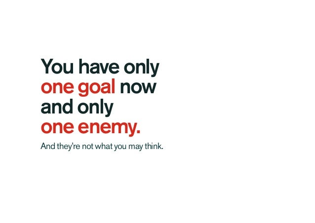 You have only one goal now and only one enemy. And they're not what you may think.