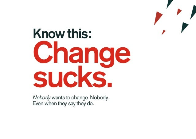 Know this: Change sucks.Nobody wants to change. Nobody. Even when they say they do.