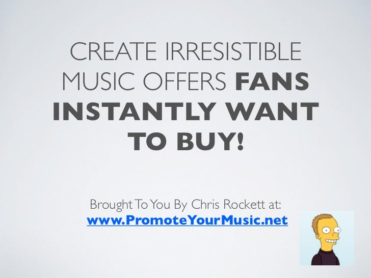 CREATE IRRESISTIBLE MUSIC OFFERS FANSINSTANTLY WANT      TO BUY!  Brought To You By Chris Rockett at:  www.PromoteYourMusi...
