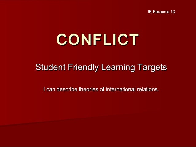 IR Resource 1D  CONFLICT Student Friendly Learning Targets I can describe theories of international relations.