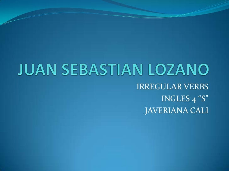 """JUAN SEBASTIAN LOZANO <br />IRREGULAR VERBS <br />INGLES 4 """"S"""" <br />JAVERIANA CALI <br />"""
