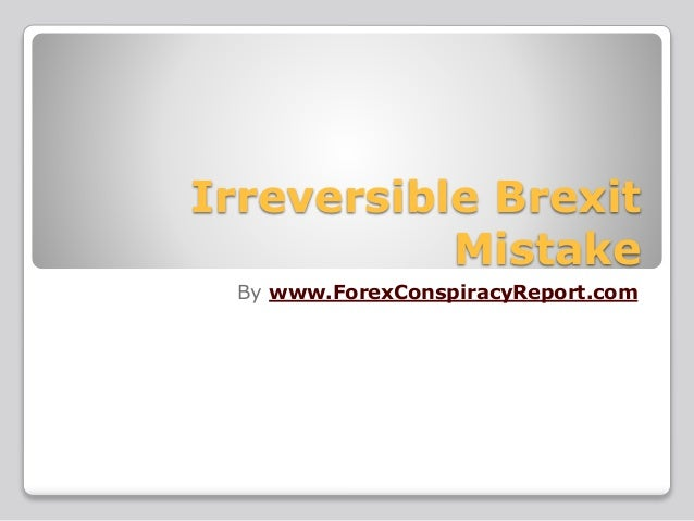 Irreversible Brexit Mistake By www.ForexConspiracyReport.com