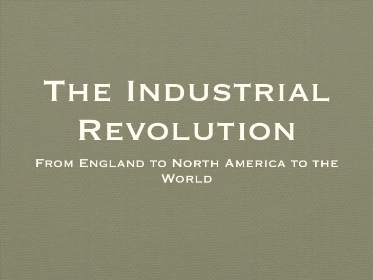 The Industrial Revolution <ul><li>From England to North America to the World </li></ul>