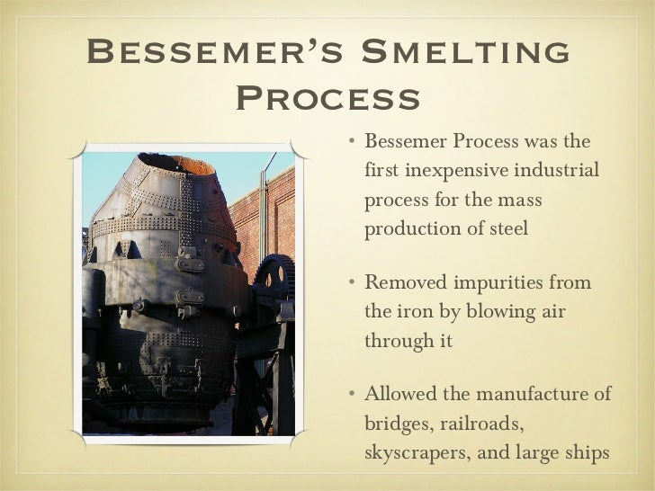 Bessemer's Smelting Process <ul><li>Bessemer Process was the first inexpensive industrial process for the mass production ...