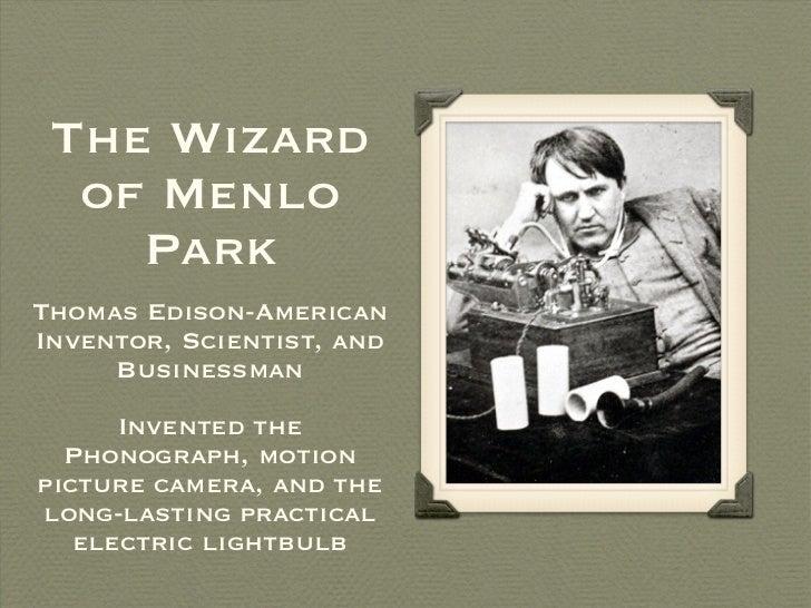 The Wizard of Menlo Park <ul><li>Thomas Edison-American Inventor, Scientist, and Businessman </li></ul><ul><li>Invented th...
