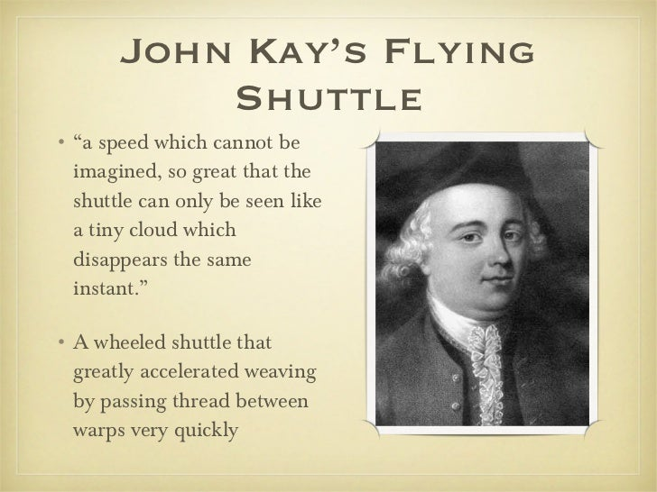 """John Kay's Flying Shuttle <ul><li>"""" a speed which cannot be imagined, so great that the shuttle can only be seen like a ti..."""