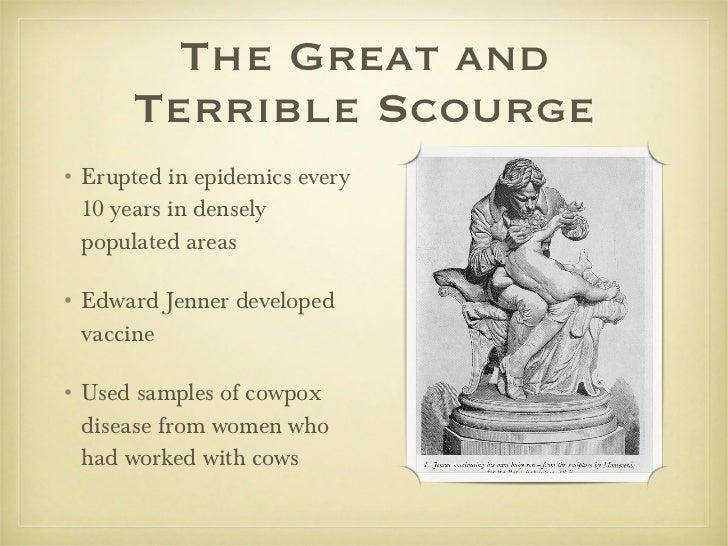The Great and Terrible Scourge <ul><li>Erupted in epidemics every 10 years in densely populated areas </li></ul><ul><li>Ed...