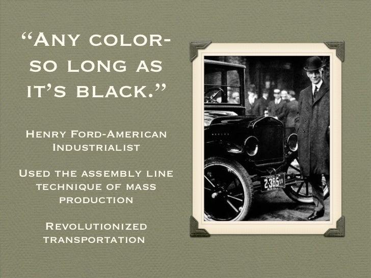 """ Any color-so long as it's black."" <ul><li>Henry Ford-American Industrialist </li></ul><ul><li>Used the assembly line tec..."
