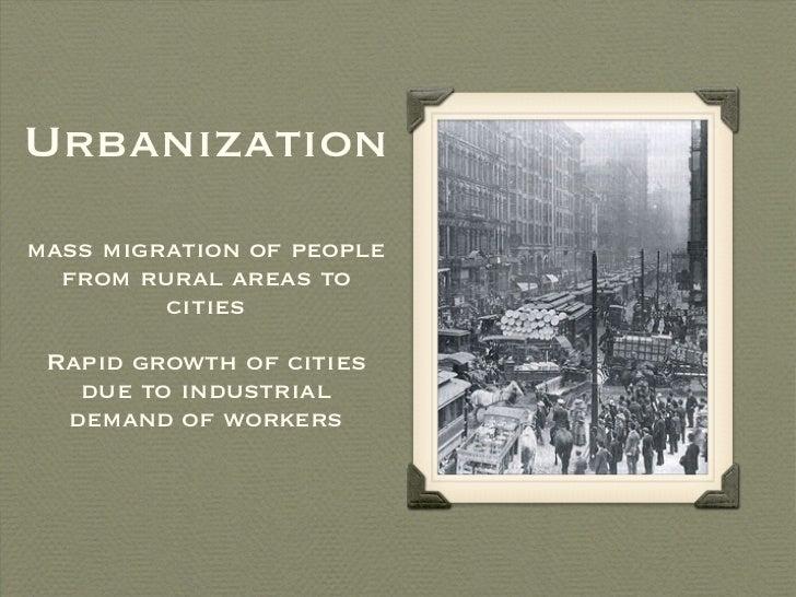 Urbanization <ul><li>mass migration of people from rural areas to cities </li></ul><ul><li>Rapid growth of cities due to i...