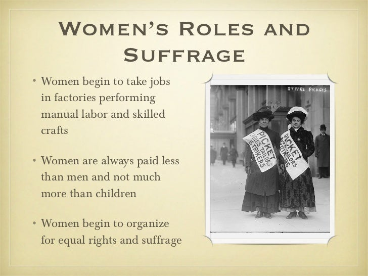 Women's Roles and Suffrage <ul><li>Women begin to take jobs in factories performing manual labor and skilled crafts </li><...