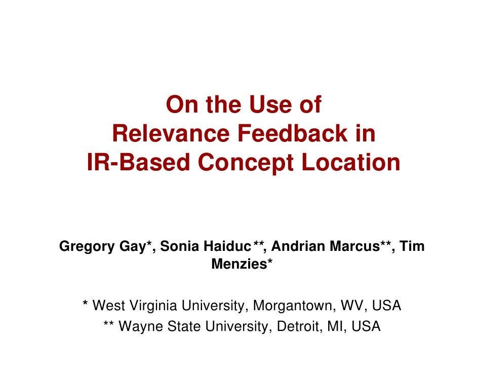 On the Use of      Relevance Feedback in    IR-Based Concept Location   Gregory Gay*, Sonia Haiduc**, Andrian Marcus**, Ti...