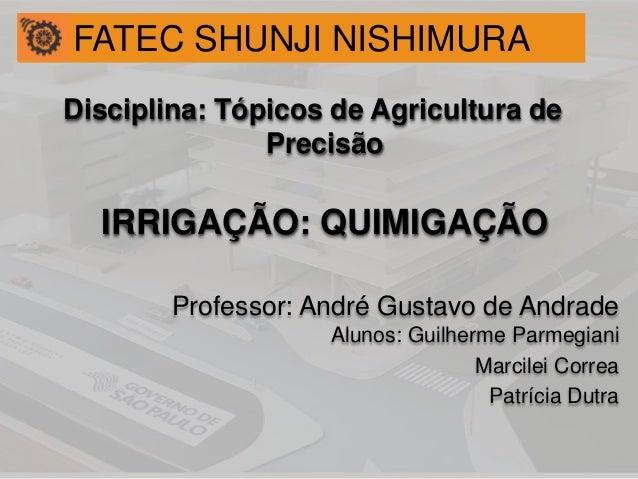 Disciplina: Tópicos de Agricultura de Precisão IRRIGAÇÃO: QUIMIGAÇÃO Professor: André Gustavo de Andrade Alunos: Guilherme...
