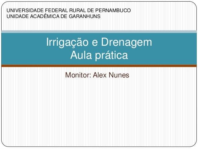 Monitor: Alex Nunes Irrigação e Drenagem Aula prática UNIVERSIDADE FEDERAL RURAL DE PERNAMBUCO UNIDADE ACADÊMICA DE GARANH...