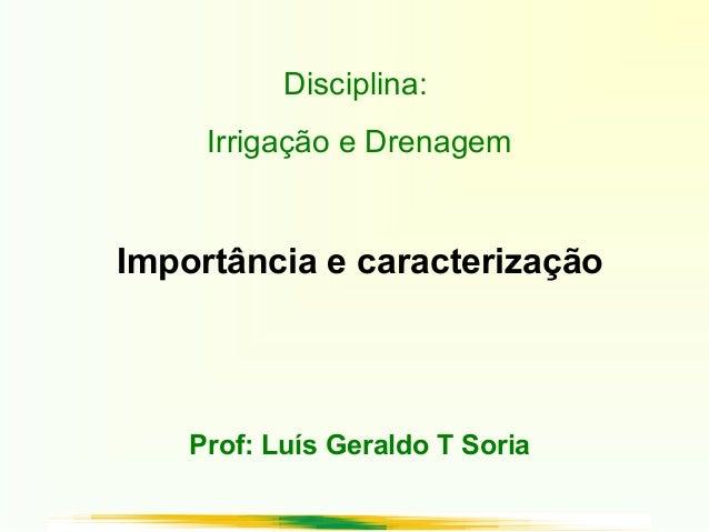 Disciplina: Irrigação e Drenagem Importância e caracterização Prof: Luís Geraldo T Soria