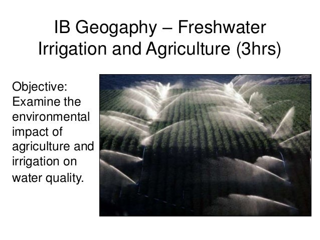 IB Geogaphy – Freshwater Irrigation and Agriculture (3hrs) Objective: Examine the environmental impact of agriculture and ...