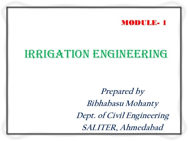 Irrigation Engineering Prepared by Bibhabasu Mohanty Dept. of Civil Engineering SALITER, Ahmedabad MODULE- 1
