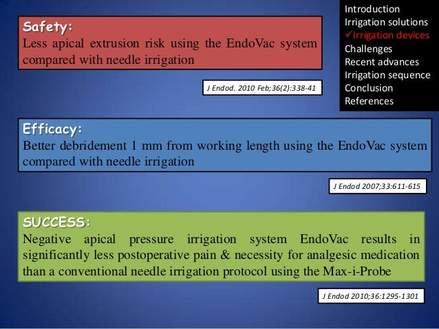 Safety: Less apical extrusion risk using the EndoVac system compared with needle irrigation J Endod. 2010 Feb;36(2):338-41...