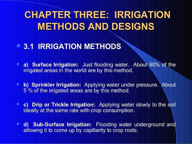 CHAPTER THREE: IRRIGATION METHODS AND DESIGNS  3.1  IRRIGATION METHODS      a) Surface Irrigation:  Just flooding water....