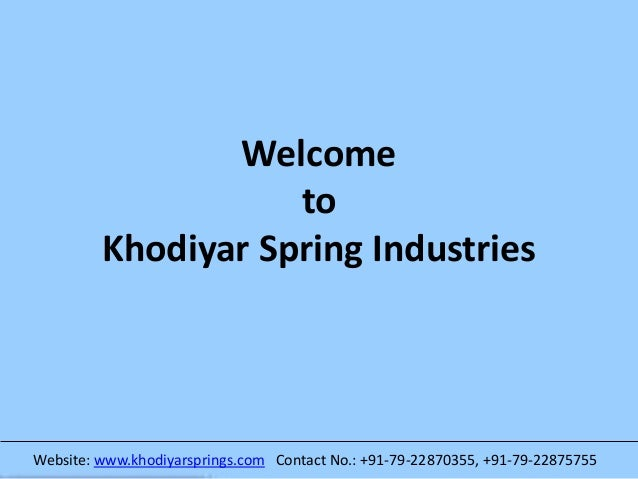 Welcome to Khodiyar Spring Industries Website: www.khodiyarsprings.com Contact No.: +91-79-22870355, +91-79-22875755