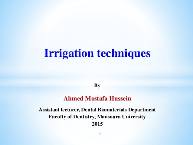Irrigation techniques By Ahmed Mostafa Hussein Assistant lecturer, Dental Biomaterials Department Faculty of Dentistry, Ma...