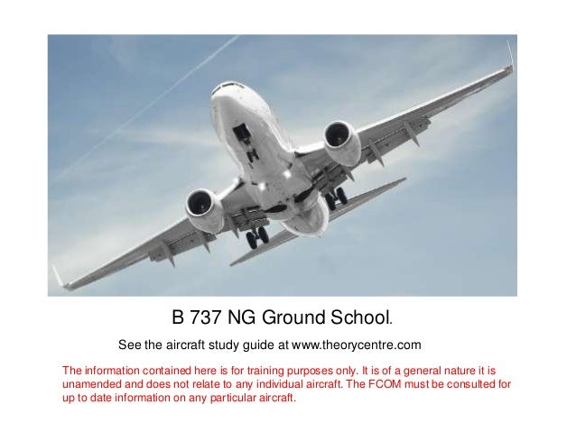 B 737 NG Ground School.           See the aircraft study guide at www.theorycentre.comThe information contained here is fo...