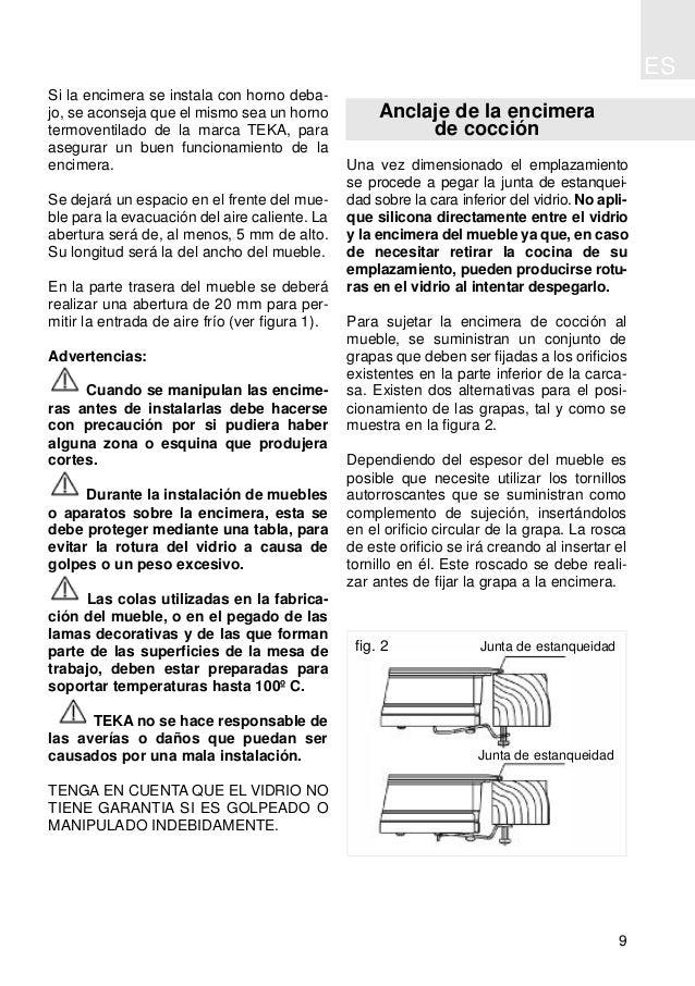 ES 9 Si la encimera se instala con horno deba- jo, se aconseja que el mismo sea un horno termoventilado de la marca TEKA, ...