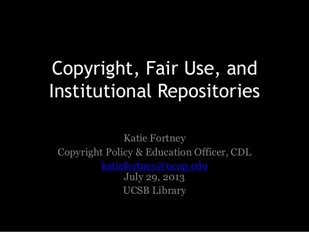 Copyright, Fair Use, and Institutional Repositories Katie Fortney Copyright Policy & Education Officer, CDL katiefortney@u...