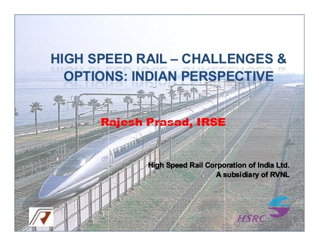 HIGH SPEED RAIL – CHALLENGES & OPTIONS: INDIAN PERSPECTIVE  Rajesh Prasad, IRSE  High Speed Rail Corporation of India Ltd....