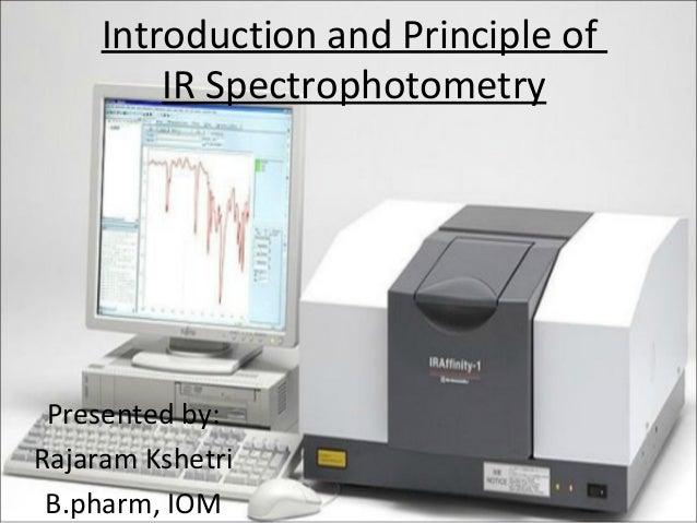 Introduction and Principle of IR Spectrophotometry Presented by: Rajaram Kshetri B.pharm, IOM