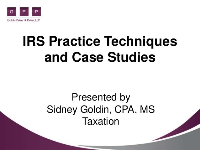 IRS Practice Techniques and Case Studies Presented by Sidney Goldin, CPA, MS Taxation