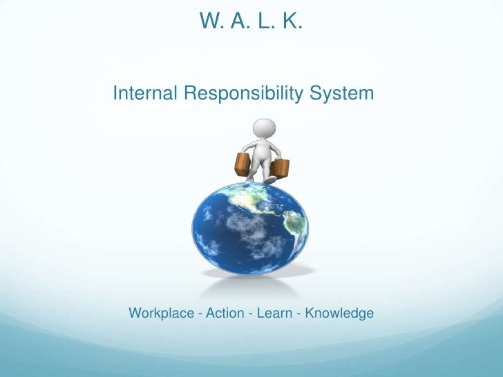W. A. L. K.<br />Internal Responsibility System<br />Workplace - Action - Learn - Knowledge<br />