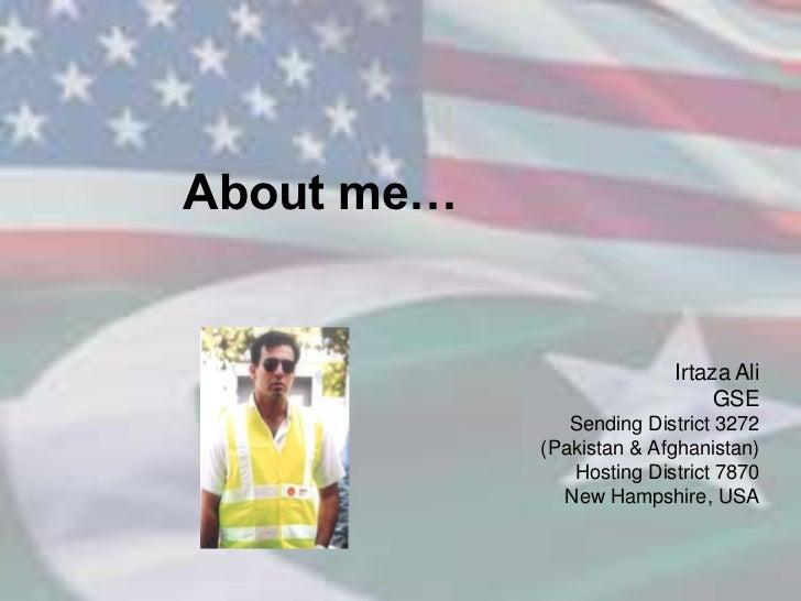 About me…<br />Irtaza Ali<br />GSE <br />Sending District 3272 <br />(Pakistan & Afghanistan) <br />Hosting District 7870<...