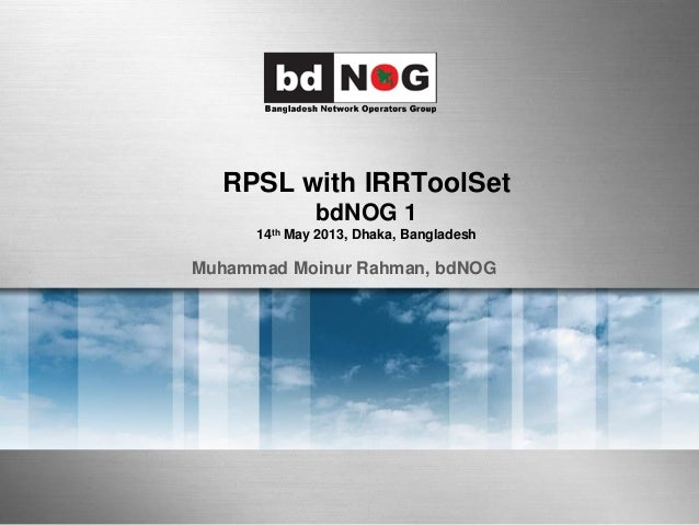 RPSL with IRRToolSet bdNOG 1 14th May 2013, Dhaka, Bangladesh Muhammad Moinur Rahman, bdNOG