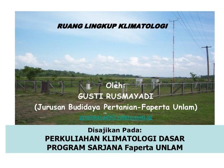 RUANG LINGKUP KLIMATOLOGI                   Oleh:           GUSTI RUSMAYADI(Jurusan Budidaya Pertanian-Faperta Unlam)     ...