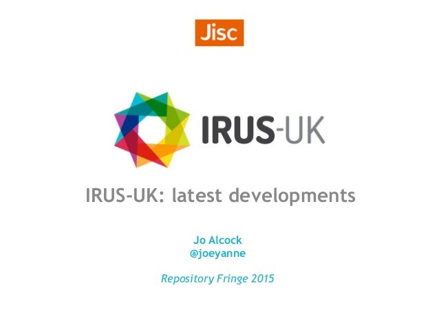 IRUS-UK: latest developments Jo Alcock @joeyanne Repository Fringe 2015