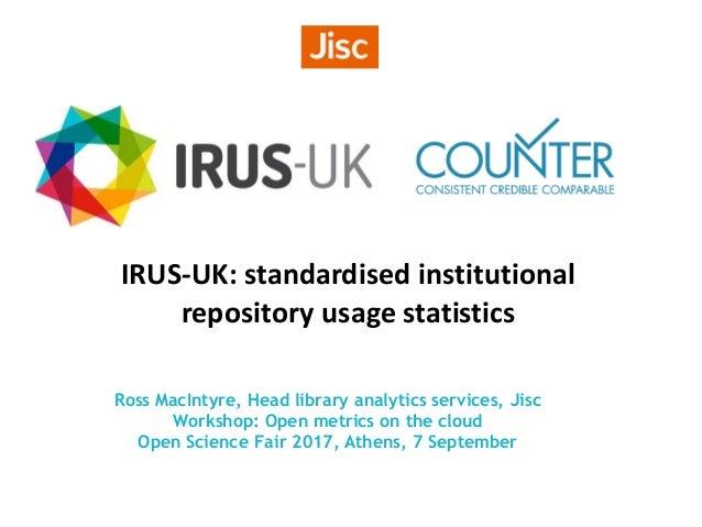 IRUS-UK: standardised institutional repository usage statistics Ross MacIntyre, Head library analytics services, Jisc Work...