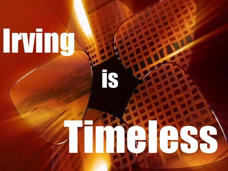 <ul><li>Irving  </li></ul><ul><li>  is </li></ul><ul><li>Timeless </li></ul>